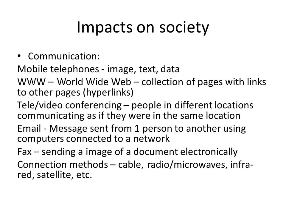 Impacts on society Communication: Mobile telephones - image, text, data WWW – World Wide Web – collection of pages with links to other pages (hyperlinks) Tele/video conferencing – people in different locations communicating as if they were in the same location Email - Message sent from 1 person to another using computers connected to a network Fax – sending a image of a document electronically Connection methods – cable, radio/microwaves, infra- red, satellite, etc.