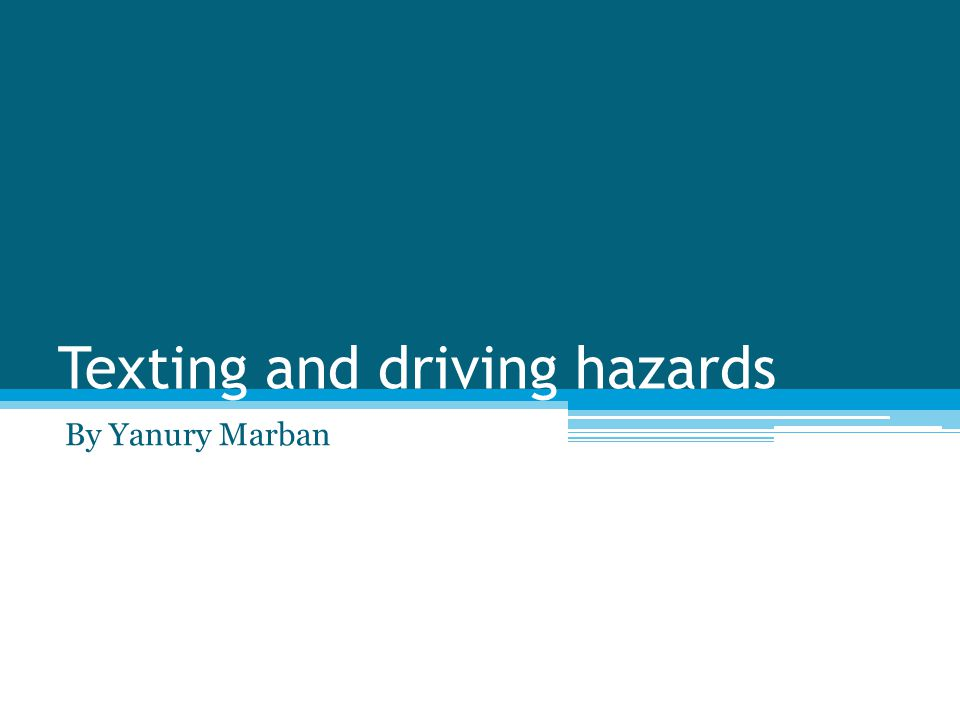 Texting and driving hazards By Yanury Marban