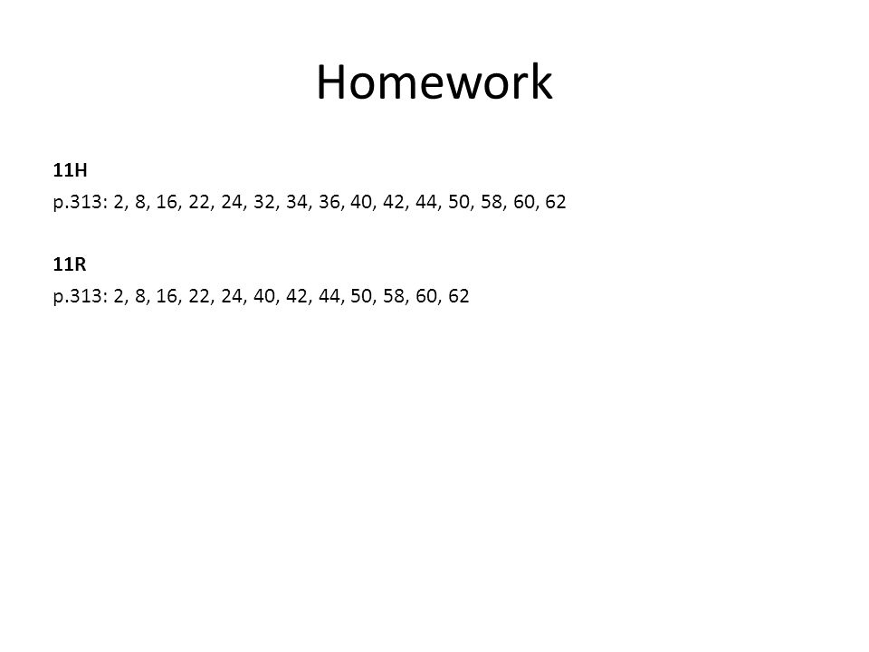 Homework 11H p.313: 2, 8, 16, 22, 24, 32, 34, 36, 40, 42, 44, 50, 58, 60, 62 11R p.313: 2, 8, 16, 22, 24, 40, 42, 44, 50, 58, 60, 62