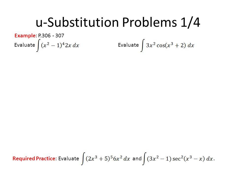 Evaluate u-Substitution Problems 1/4 Example: P.306 - 307 Required Practice: Evaluate and.