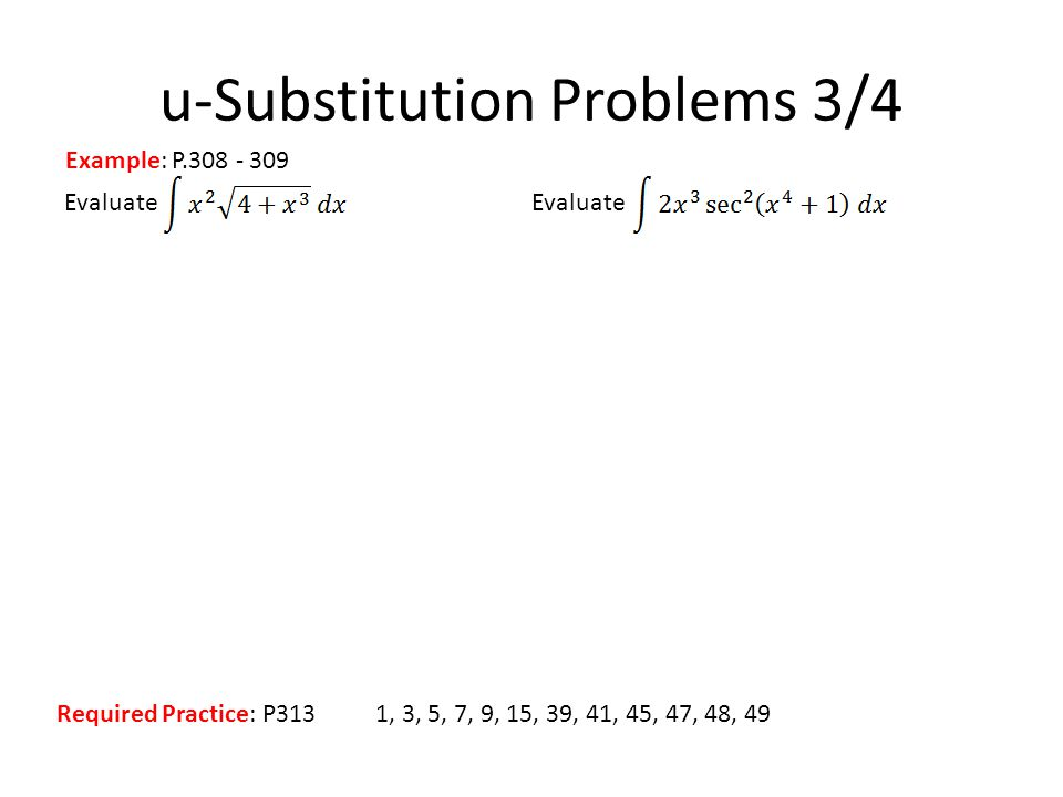 Evaluate u-Substitution Problems 3/4 Example: P.308 - 309 Required Practice: P3131, 3, 5, 7, 9, 15, 39, 41, 45, 47, 48, 49