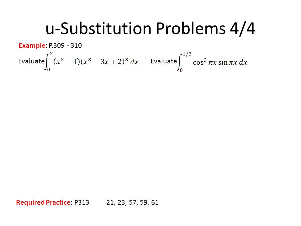 Evaluate u-Substitution Problems 4/4 Example: P.309 - 310 Required Practice: P31321, 23, 57, 59, 61