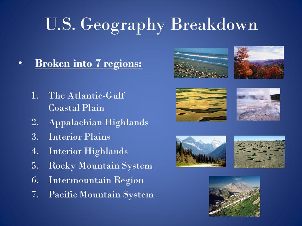 U.S. Geography Breakdown Broken into 7 regions: 1.The Atlantic-Gulf Coastal Plain 2.Appalachian Highlands 3.Interior Plains 4.Interior Highlands 5.Roc