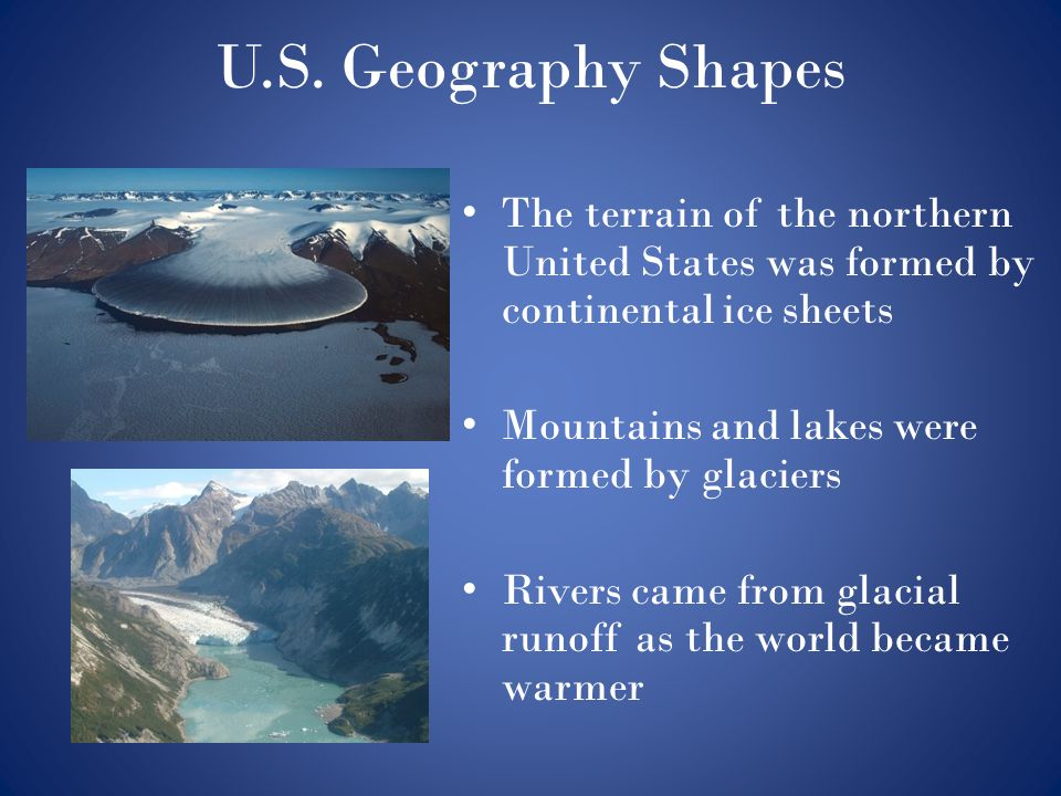 U.S. Geography Shapes The terrain of the northern United States was formed by continental ice sheets Mountains and lakes were formed by glaciers River