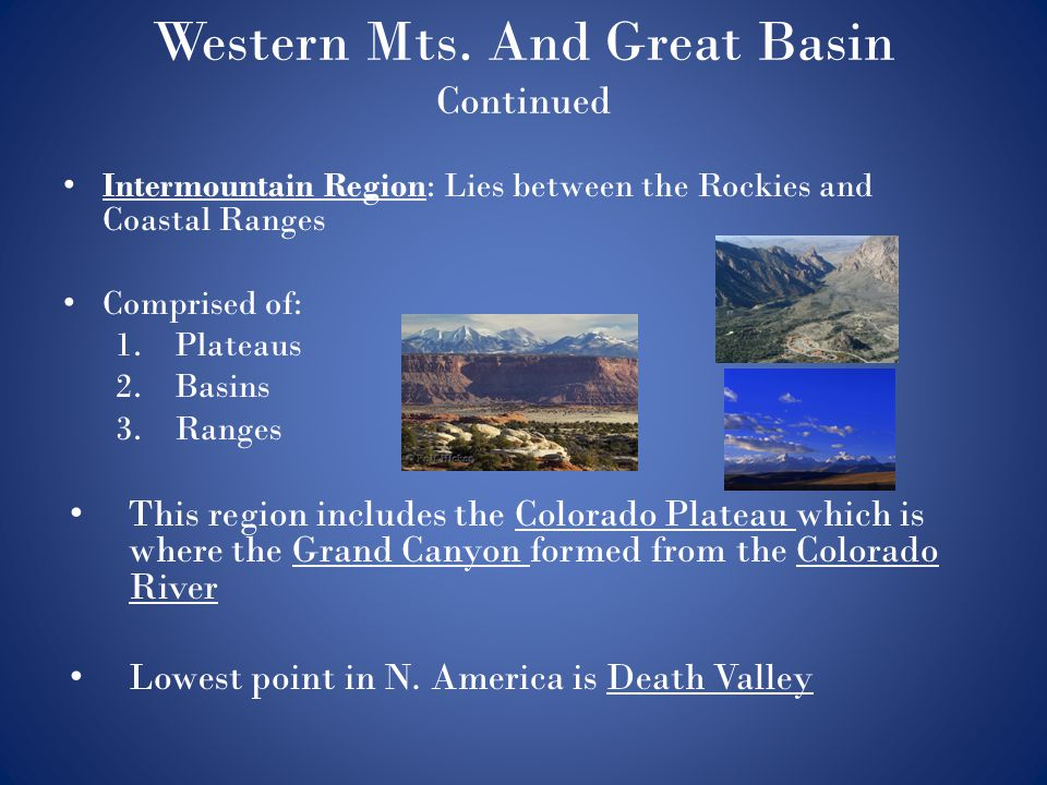 Western Mts. And Great Basin Continued Intermountain Region: Lies between the Rockies and Coastal Ranges Comprised of: 1.Plateaus 2.Basins 3.Ranges Th