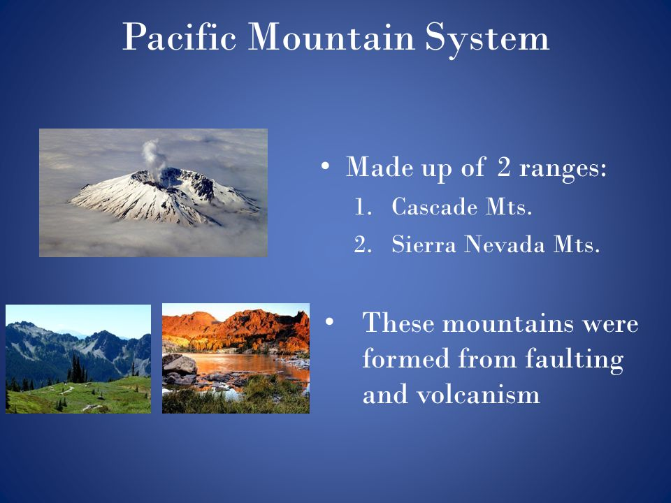Pacific Mountain System Made up of 2 ranges: 1.Cascade Mts. 2.Sierra Nevada Mts. These mountains were formed from faulting and volcanism