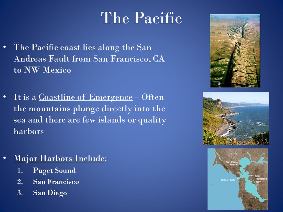 The Pacific The Pacific coast lies along the San Andreas Fault from San Francisco, CA to NW Mexico It is a Coastline of Emergence – Often the mountain