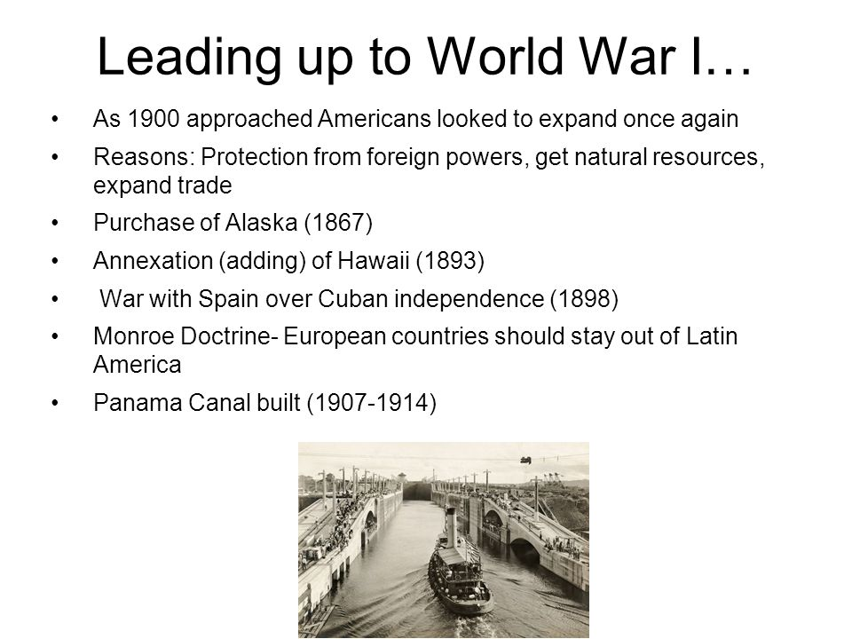 Leading up to World War I… As 1900 approached Americans looked to expand once again Reasons: Protection from foreign powers, get natural resources, expand trade Purchase of Alaska (1867) Annexation (adding) of Hawaii (1893) War with Spain over Cuban independence (1898) Monroe Doctrine- European countries should stay out of Latin America Panama Canal built ( )