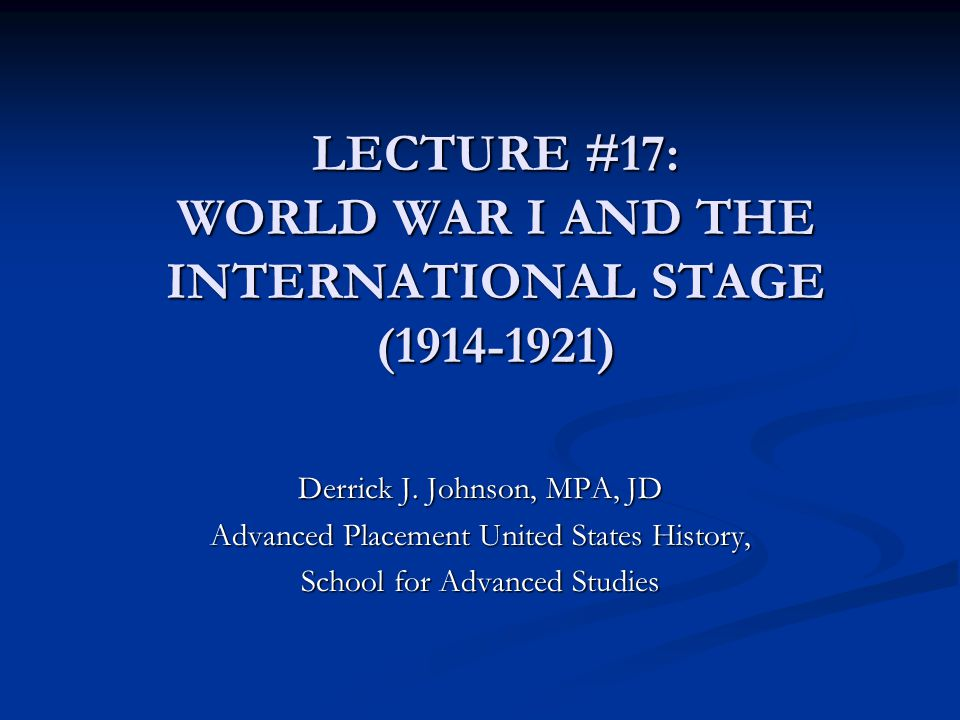 LECTURE #17: WORLD WAR I AND THE INTERNATIONAL STAGE (1914-1921) Derrick J. Johnson, MPA, JD Advanced Placement United States History, School for Adva