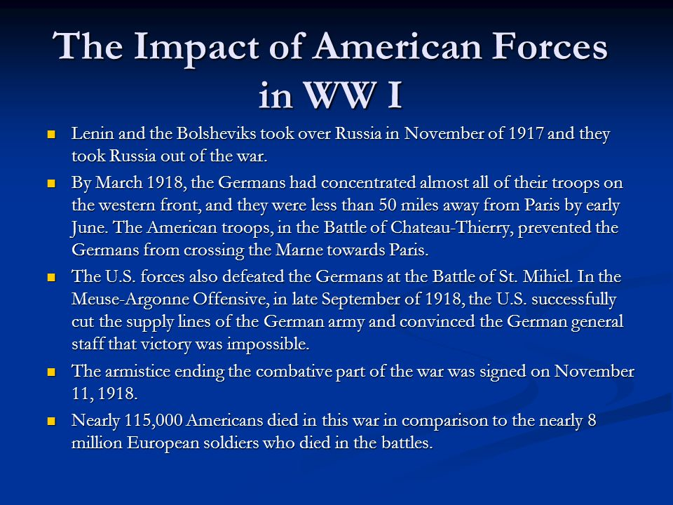 The Impact of American Forces in WW I Lenin and the Bolsheviks took over Russia in November of 1917 and they took Russia out of the war.