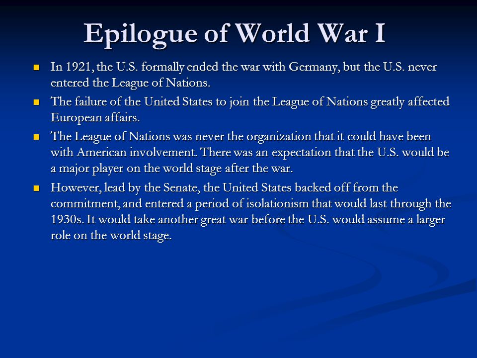 Epilogue of World War I In 1921, the U.S. formally ended the war with Germany, but the U.S. never entered the League of Nations. In 1921, the U.S. for