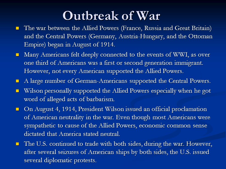 Outbreak of War The war between the Allied Powers (France, Russia and Great Britain) and the Central Powers (Germany, Austria-Hungary, and the Ottoman Empire) began in August of 1914.