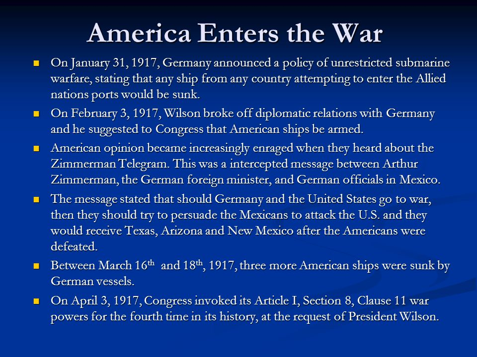 America Enters the War On January 31, 1917, Germany announced a policy of unrestricted submarine warfare, stating that any ship from any country attem