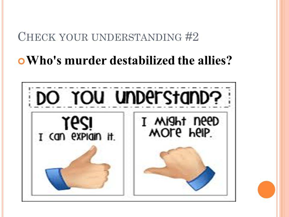 C HECK YOUR UNDERSTANDING #2 Who s murder destabilized the allies