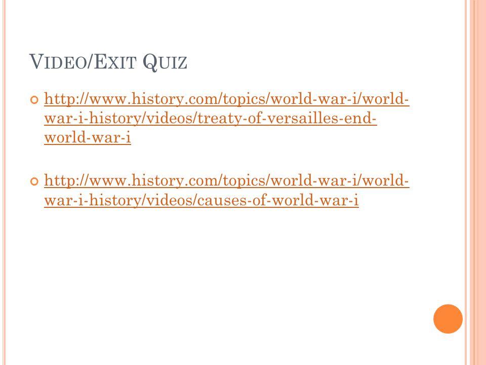 V IDEO /E XIT Q UIZ http://www.history.com/topics/world-war-i/world- war-i-history/videos/treaty-of-versailles-end- world-war-i http://www.history.com/topics/world-war-i/world- war-i-history/videos/causes-of-world-war-i