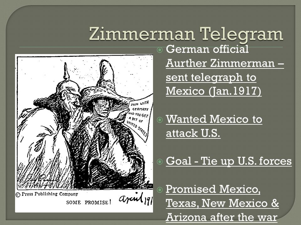  German official Aurther Zimmerman – sent telegraph to Mexico (Jan.1917)  Wanted Mexico to attack U.S.  Goal - Tie up U.S. forces  Promised Mexico