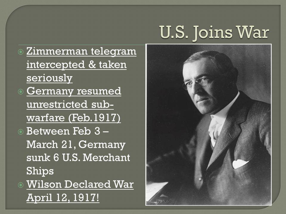  Zimmerman telegram intercepted & taken seriously  Germany resumed unrestricted sub- warfare (Feb.1917)  Between Feb 3 – March 21, Germany sunk 6 U
