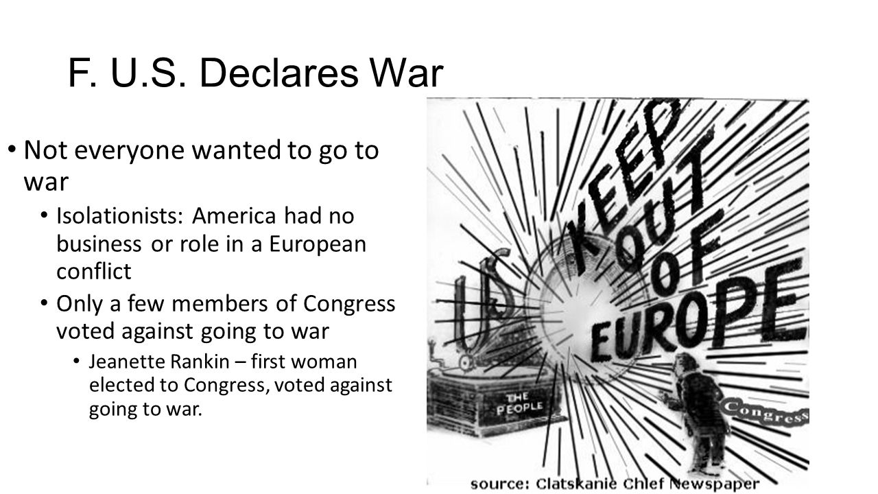 F. U.S. Declares War Not everyone wanted to go to war Isolationists: America had no business or role in a European conflict Only a few members of Cong