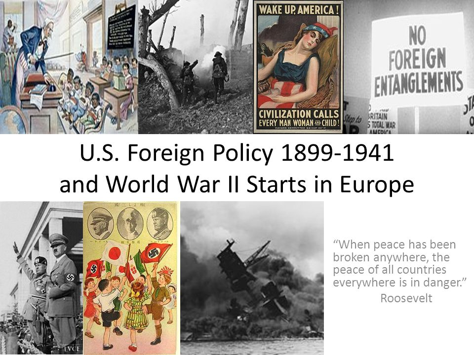 """U.S. Foreign Policy 1899-1941 and World War II Starts in Europe """"When peace has been broken anywhere, the peace of all countries everywhere is in dang"""