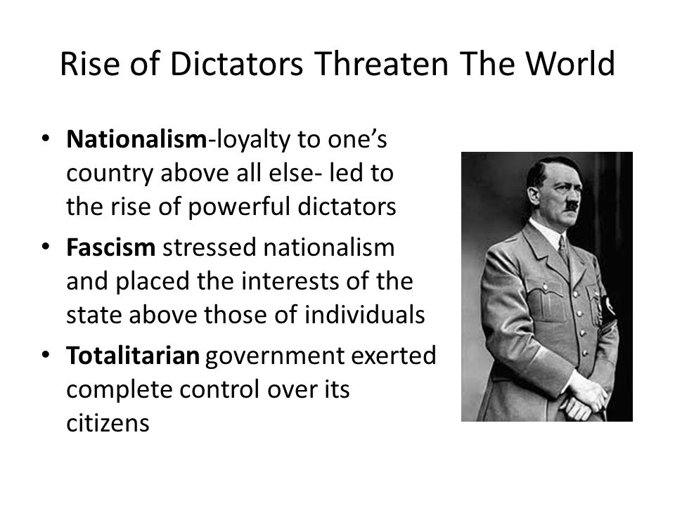 Rise of Dictators Threaten The World Nationalism-loyalty to one's country above all else- led to the rise of powerful dictators Fascism stressed nationalism and placed the interests of the state above those of individuals Totalitarian government exerted complete control over its citizens