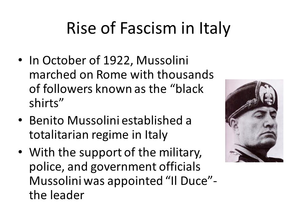 Rise of Fascism in Italy In October of 1922, Mussolini marched on Rome with thousands of followers known as the black shirts Benito Mussolini established a totalitarian regime in Italy With the support of the military, police, and government officials Mussolini was appointed Il Duce - the leader