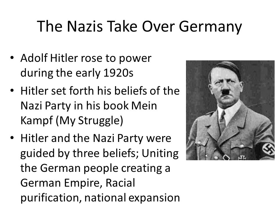 The Nazis Take Over Germany Adolf Hitler rose to power during the early 1920s Hitler set forth his beliefs of the Nazi Party in his book Mein Kampf (My Struggle) Hitler and the Nazi Party were guided by three beliefs; Uniting the German people creating a German Empire, Racial purification, national expansion