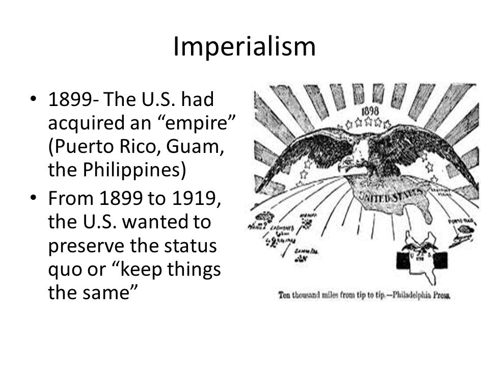 """Imperialism 1899- The U.S. had acquired an """"empire"""" (Puerto Rico, Guam, the Philippines) From 1899 to 1919, the U.S. wanted to preserve the status quo"""