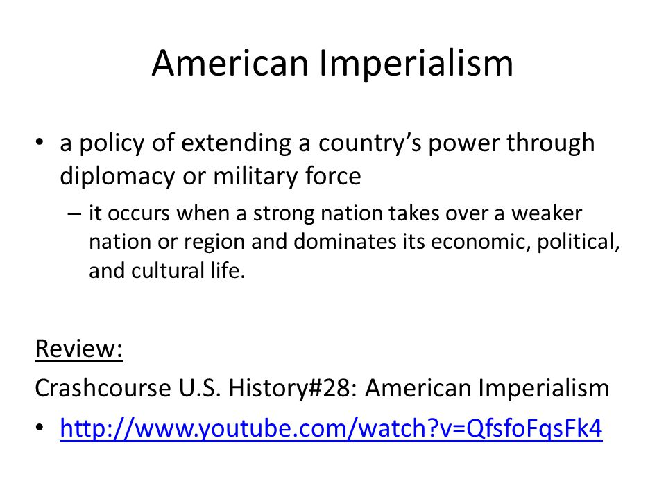 American Imperialism a policy of extending a country's power through diplomacy or military force – it occurs when a strong nation takes over a weaker nation or region and dominates its economic, political, and cultural life.