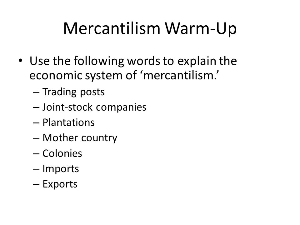 Mercantilism Warm-Up Use the following words to explain the economic system of 'mercantilism.' – Trading posts – Joint-stock companies – Plantations – Mother country – Colonies – Imports – Exports