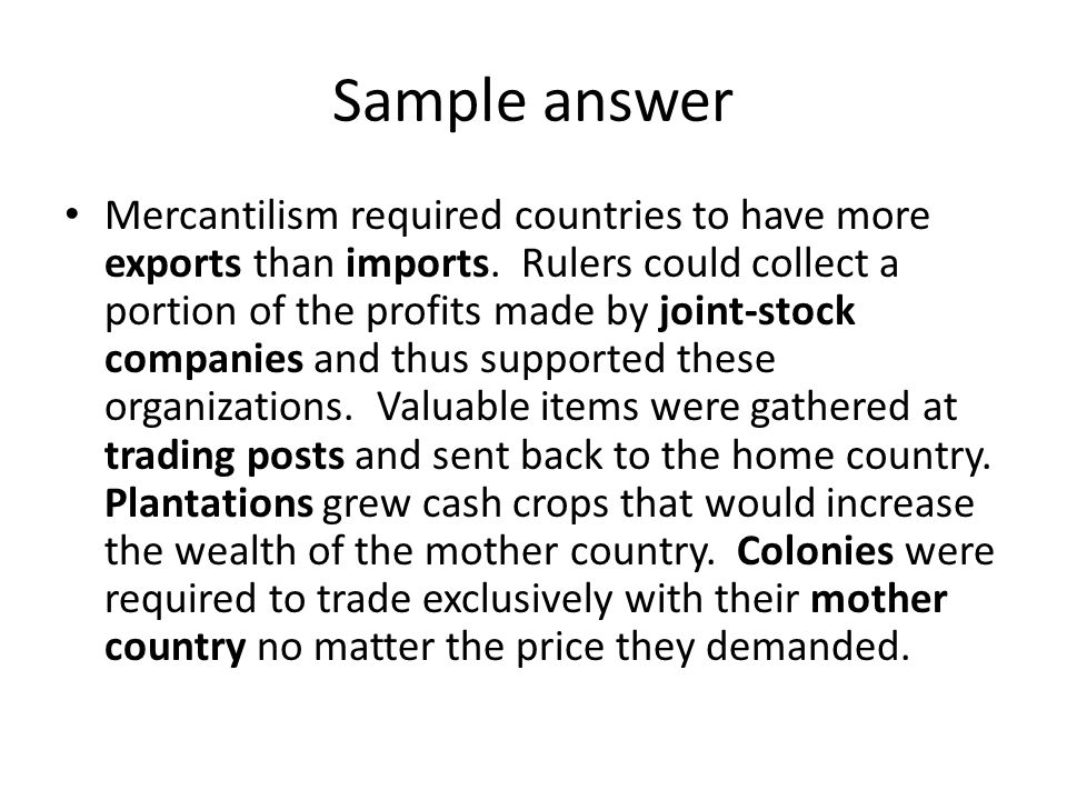 Sample answer Mercantilism required countries to have more exports than imports. Rulers could collect a portion of the profits made by joint-stock com