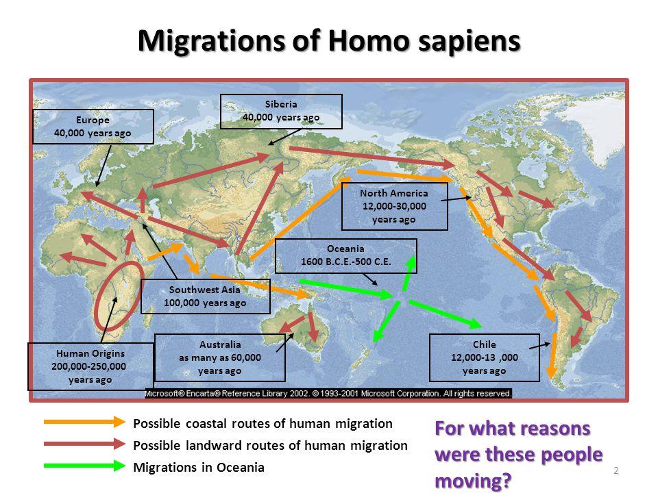 2 Migrations of Homo sapiens Possible coastal routes of human migration Possible landward routes of human migration Migrations in Oceania Human Origins 200,000-250,000 years ago Southwest Asia 100,000 years ago Europe 40,000 years ago Siberia 40,000 years ago Australia as many as 60,000 years ago North America 12,000-30,000 years ago Oceania 1600 B.C.E.-500 C.E.