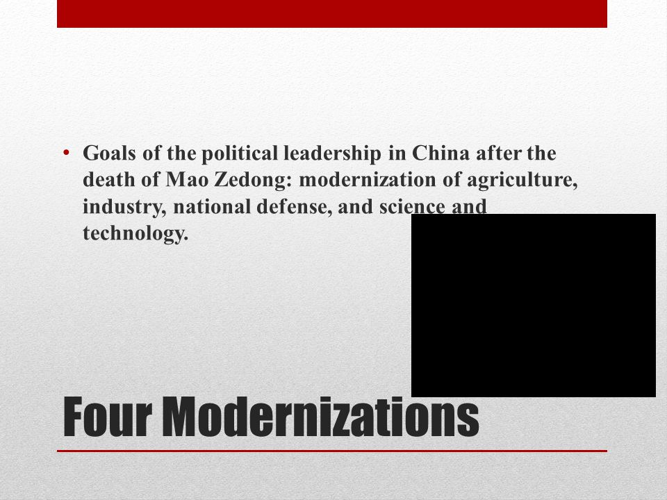 Four Modernizations Goals of the political leadership in China after the death of Mao Zedong: modernization of agriculture, industry, national defense, and science and technology.
