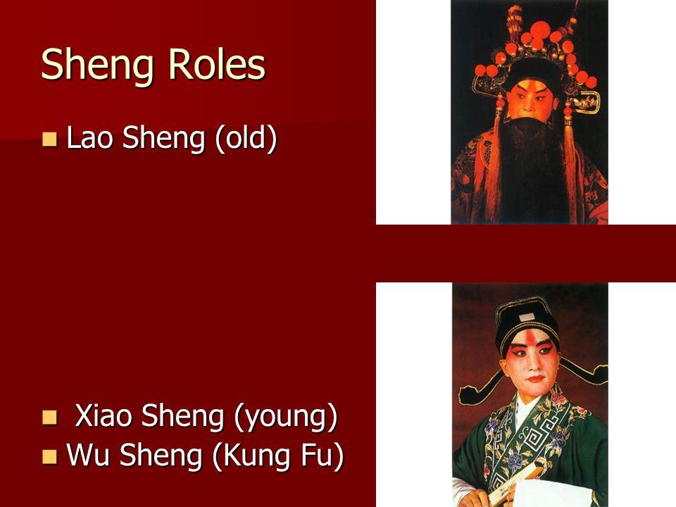 Sheng Roles Lao Sheng (old) Lao Sheng (old) Xiao Sheng (young) Xiao Sheng (young) Wu Sheng (Kung Fu) Wu Sheng (Kung Fu)
