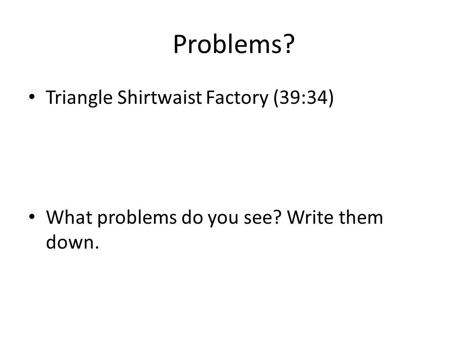 Problems Triangle Shirtwaist Factory (39:34) What problems do you see Write them down.