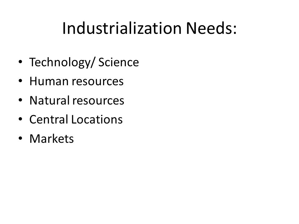 Industrialization Needs: Technology/ Science Human resources Natural resources Central Locations Markets