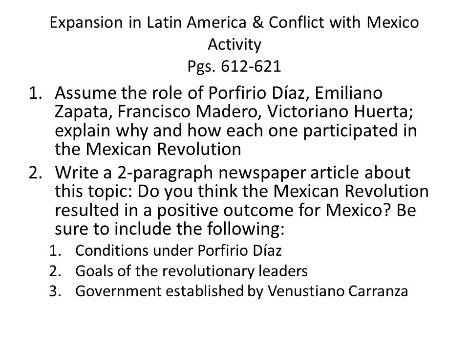 Expansion in Latin America & Conflict with Mexico Activity Pgs. 612-621 1.Assume the role of Porfirio Díaz, Emiliano Zapata, Francisco Madero, Victori