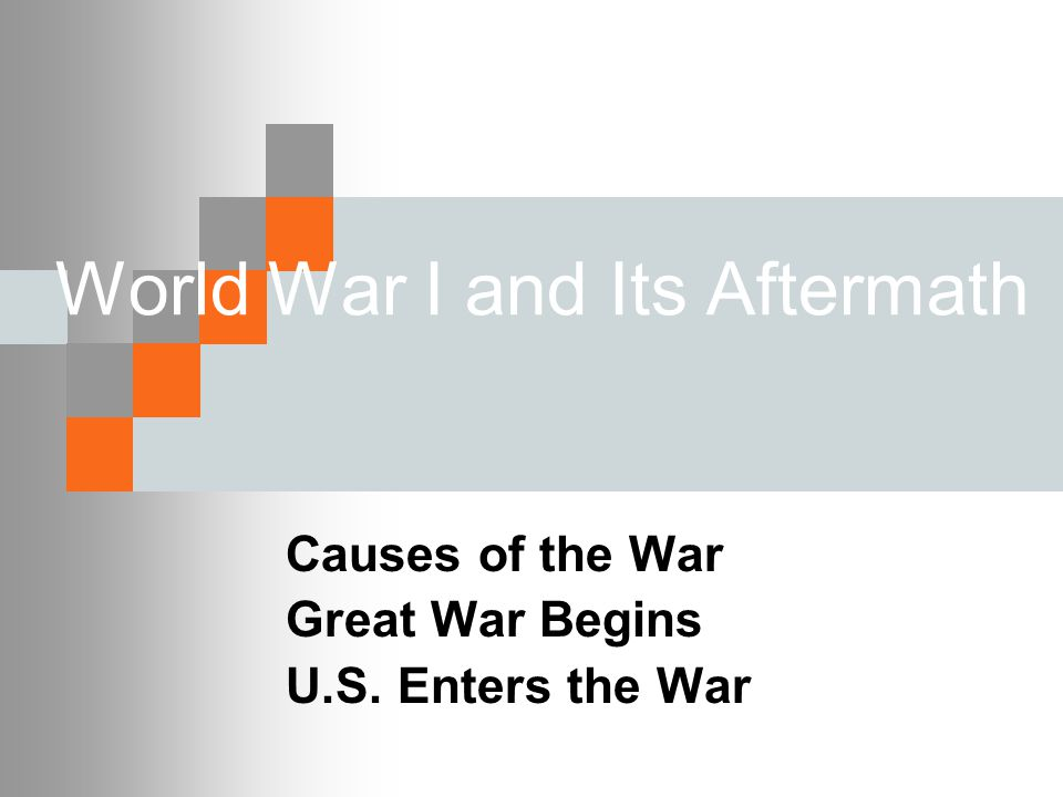 World War I and Its Aftermath Causes of the War Great War Begins U.S. Enters the War