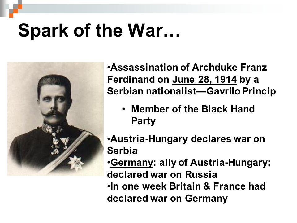 Spark of the War… Assassination of Archduke Franz Ferdinand on June 28, 1914 by a Serbian nationalist—Gavrilo Princip Member of the Black Hand Party A