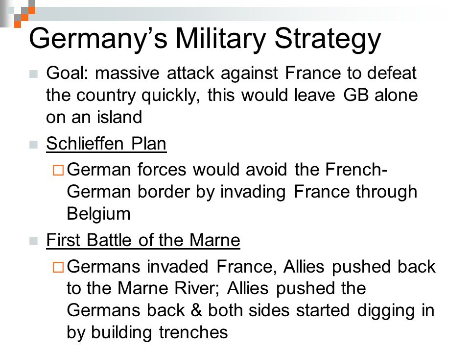 Germany's Military Strategy Goal: massive attack against France to defeat the country quickly, this would leave GB alone on an island Schlieffen Plan