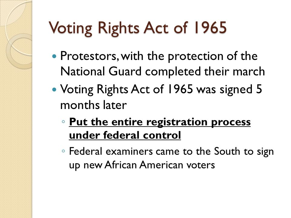 Voting Rights Act of 1965 Protestors, with the protection of the National Guard completed their march Voting Rights Act of 1965 was signed 5 months later ◦ Put the entire registration process under federal control ◦ Federal examiners came to the South to sign up new African American voters