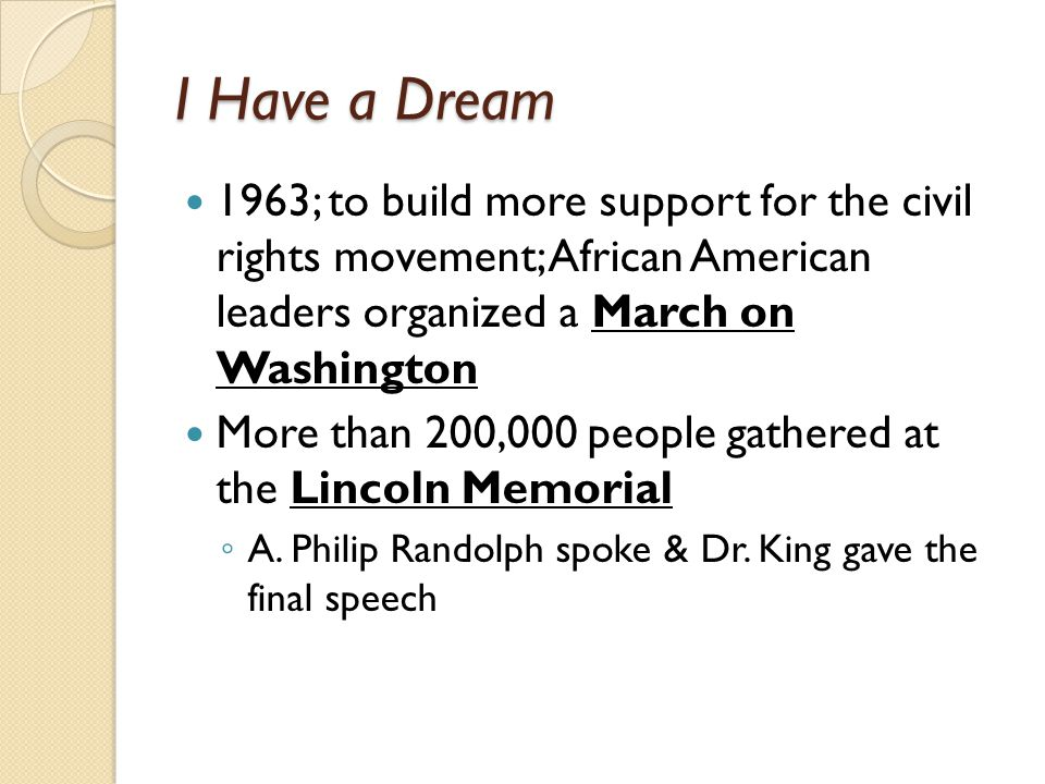 I Have a Dream 1963; to build more support for the civil rights movement; African American leaders organized a March on Washington More than 200,000 people gathered at the Lincoln Memorial ◦ A.