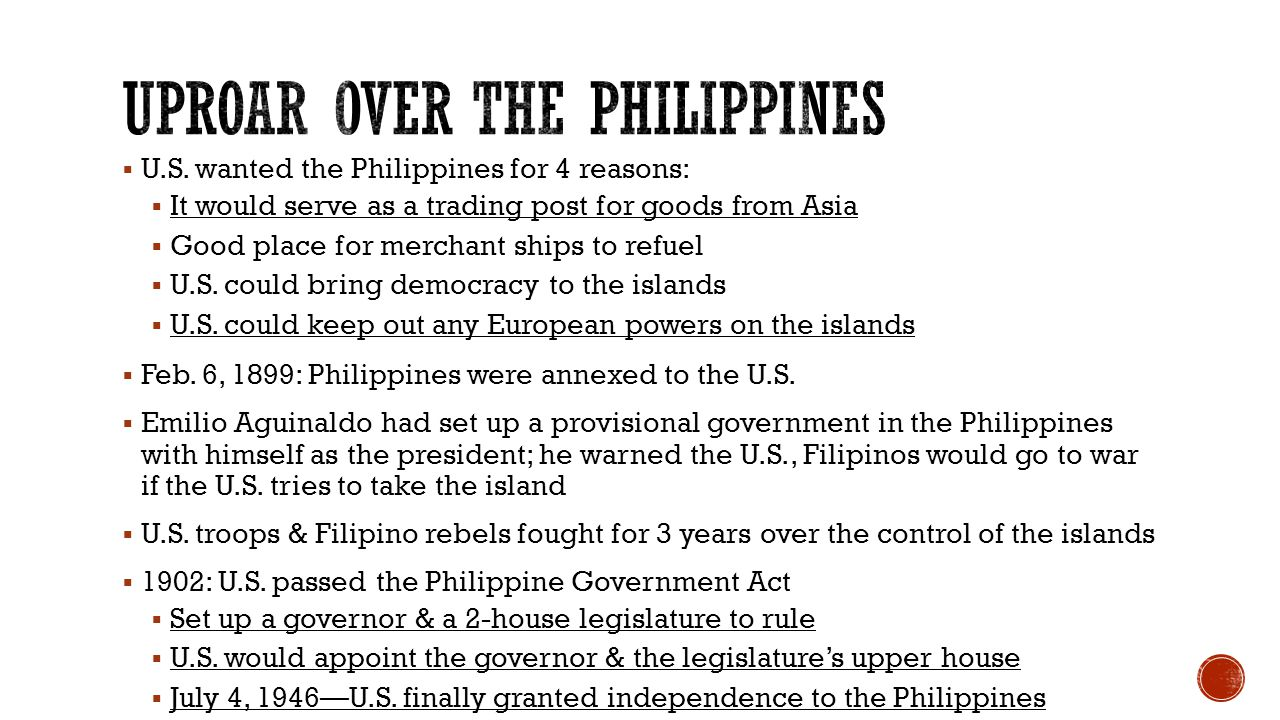  U.S. wanted the Philippines for 4 reasons:  It would serve as a trading post for goods from Asia  Good place for merchant ships to refuel  U.S. c