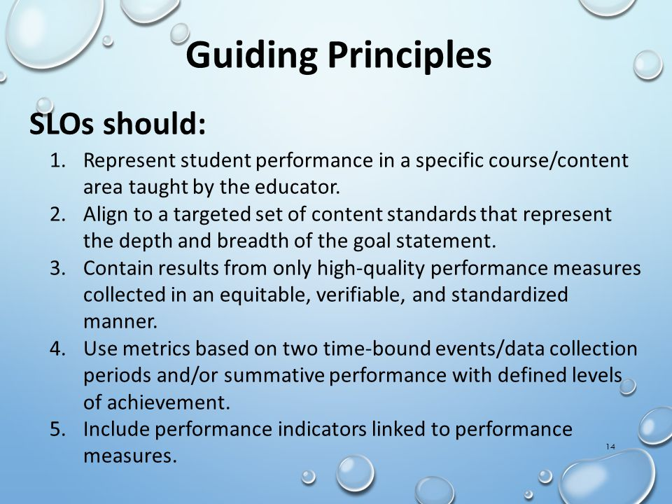 Guiding Principles SLOs should: 1.Represent student performance in a specific course/content area taught by the educator.