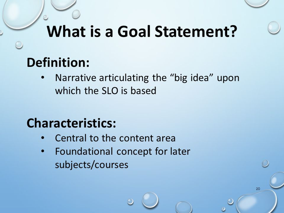 "20 What is a Goal Statement? Definition: Narrative articulating the ""big idea"" upon which the SLO is based Characteristics: Central to the content are"