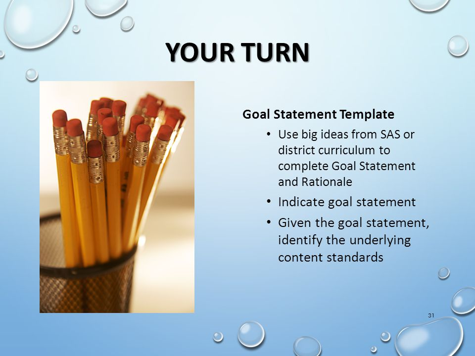 YOUR TURN 31 Goal Statement Template Use big ideas from SAS or district curriculum to complete Goal Statement and Rationale Indicate goal statement Given the goal statement, identify the underlying content standards