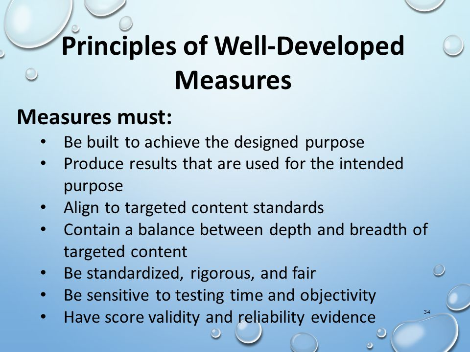 Principles of Well-Developed Measures Measures must: Be built to achieve the designed purpose Produce results that are used for the intended purpose Align to targeted content standards Contain a balance between depth and breadth of targeted content Be standardized, rigorous, and fair Be sensitive to testing time and objectivity Have score validity and reliability evidence 34
