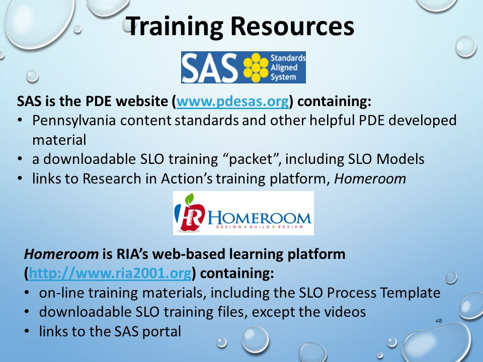 48 Training Resources SAS is the PDE website (www.pdesas.org) containing:www.pdesas.org Pennsylvania content standards and other helpful PDE developed material a downloadable SLO training packet , including SLO Models links to Research in Action's training platform, Homeroom Homeroom is RIA's web-based learning platform (http://www.ria2001.org) containing:http://www.ria2001.org on-line training materials, including the SLO Process Template downloadable SLO training files, except the videos links to the SAS portal