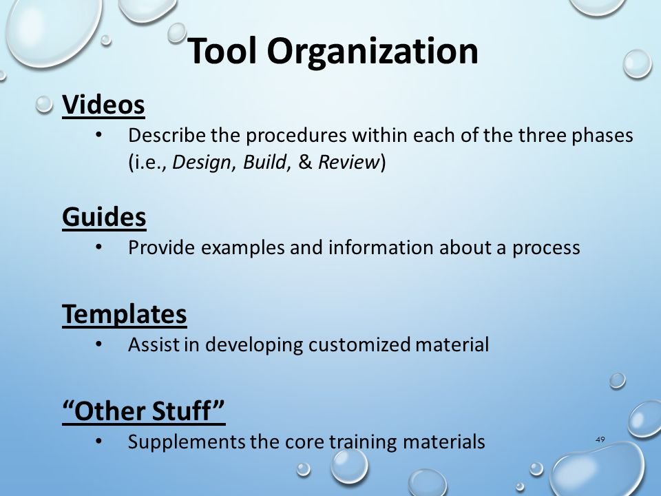 Videos Describe the procedures within each of the three phases (i.e., Design, Build, & Review) Guides Provide examples and information about a process Templates Assist in developing customized material Other Stuff Supplements the core training materials 49 Tool Organization