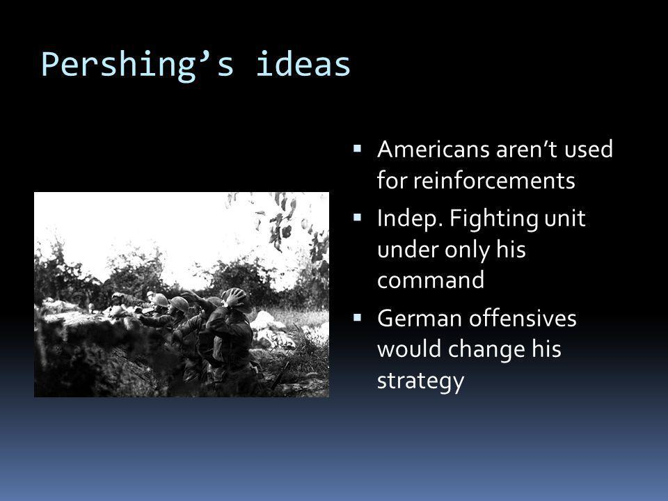Pershing's ideas  Americans aren't used for reinforcements  Indep.