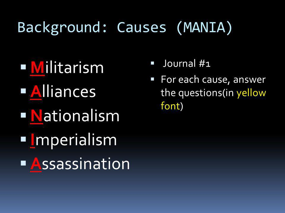 Background: Causes (MANIA)  Militarism  Alliances  Nationalism  Imperialism  Assassination  Journal #1  For each cause, answer the questions(in yellow font)